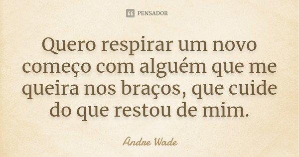 Quero respirar um novo começo com alguém que me queira nos braços, que cuide do que restou de mim.... Frase de Andre Wade.