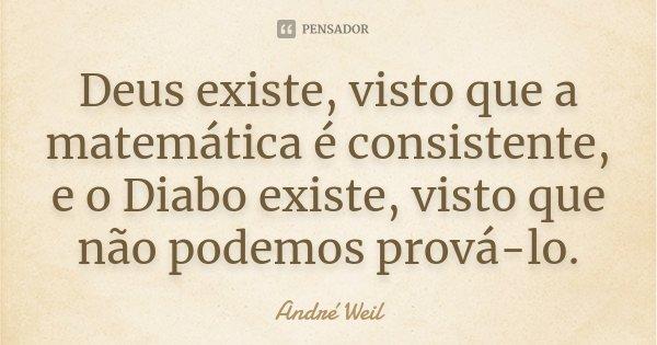 Deus existe, visto que a matemática é consistente, e o Diabo existe, visto que não podemos prová-lo.... Frase de André Weil.