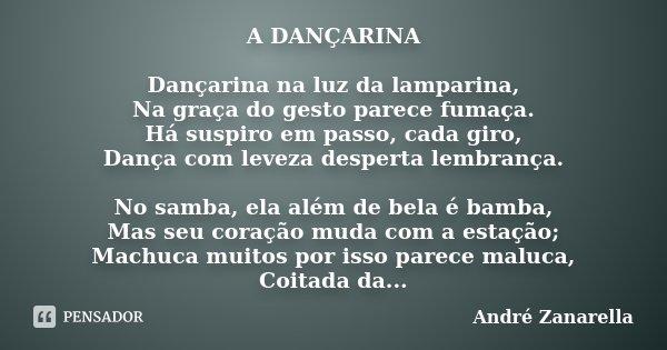 A DANÇARINA Dançarina na luz da lamparina, Na graça do gesto parece fumaça. Há suspiro em passo, cada giro, Dança com leveza desperta lembrança. No samba, ela a... Frase de André Zanarella.