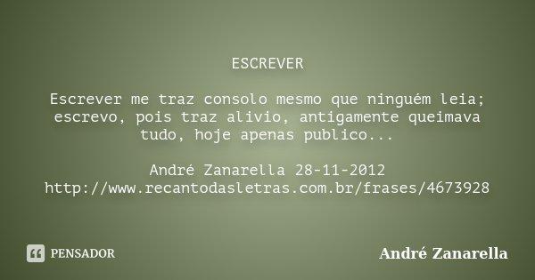 ESCREVER Escrever me traz consolo mesmo que ninguém leia; escrevo, pois traz alivio, antigamente queimava tudo, hoje apenas publico... André Zanarella 28-11-201... Frase de André Zanarella.