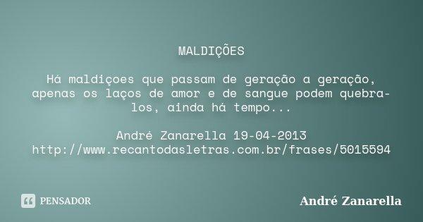 MALDIÇÕES Há maldiçoes que passam de geração a geração, apenas os laços de amor e de sangue podem quebra-los, ainda há tempo... André Zanarella 19-04-2013 http:... Frase de André Zanarella.