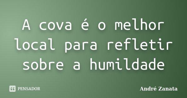 A cova é o melhor local para refletir sobre a humildade... Frase de André Zanata.