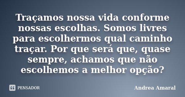 Traçamos nossa vida conforme nossas escolhas. Somos livres para escolhermos qual caminho traçar. Por que será que, quase sempre, achamos que não escolhemos a me... Frase de Andrea Amaral.