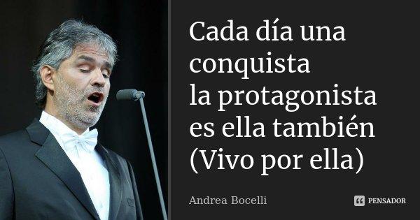 Cada día una conquista la protagonista es ella también (Vivo por ella)... Frase de Andrea Bocelli.