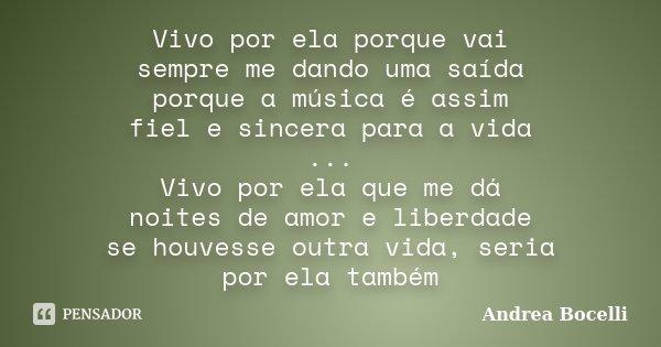 Vivo por ela porque vai sempre me dando uma saída porque a música é assim fiel e sincera para a vida ... Vivo por ela que me dá noites de amor e liberdade se ho... Frase de Andrea Bocelli.