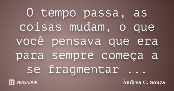 O tempo passa, as coisas mudam, o que você pensava que era para sempre começa a se fragmentar ...... Frase de Ândrea C. Souza.