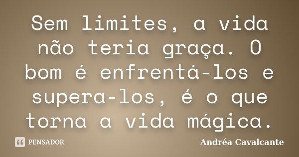 Sem limites, a vida não teria graça. O bom é enfrentá-los e supera-los, é o que torna a vida mágica.... Frase de Andréa Cavalcante.