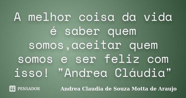 """A melhor coisa da vida é saber quem somos,aceitar quem somos e ser feliz com isso! """"Andrea Cláudia""""... Frase de Andrea Claudia de Souza Motta de Araujo."""