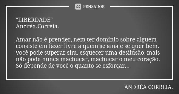 """""""LIBERDADE"""" Andréa.Correia. Amar não é prender, nem ter domínio sobre alguém consiste em fazer livre a quem se ama e se quer bem. você pode superar si... Frase de Andréa.Correia.."""