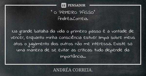 """"""" O PRIMEIRO PASSO"""" Andréa.Correia. Na grande batalha da vida o primeiro passo é a vontade de vencer, enquanto minha consciência estiver limpa sobre m... Frase de Andréa.Correia.."""