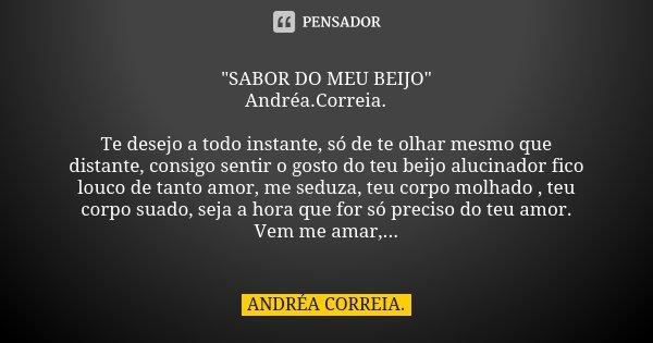 """""""SABOR DO MEU BEIJO"""" Andréa.Correia.💧 Te desejo a todo instante, só de te olhar mesmo que distante, consigo sentir o gosto do teu beijo alucinador fic... Frase de Andréa.Correia.."""