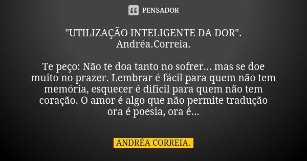 """""""UTILIZAÇÃO INTELIGENTE DA DOR"""". Andréa.Correia. Te peço: Não te doa tanto no sofrer... mas se doe muito no prazer. Lembrar é fácil para quem não tem ... Frase de Andréa.Correia.."""