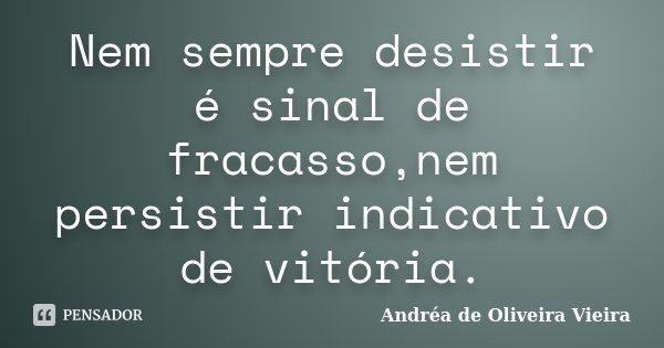 Nem sempre desistir é sinal de fracasso,nem persistir indicativo de vitória.... Frase de Andréa de Oliveira Vieira.
