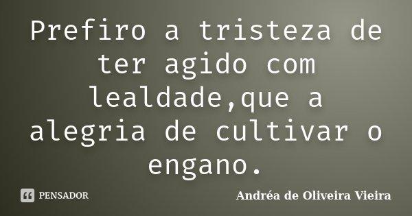 Prefiro a tristeza de ter agido com lealdade,que a alegria de cultivar o engano.... Frase de Andréa de Oliveira Vieira.