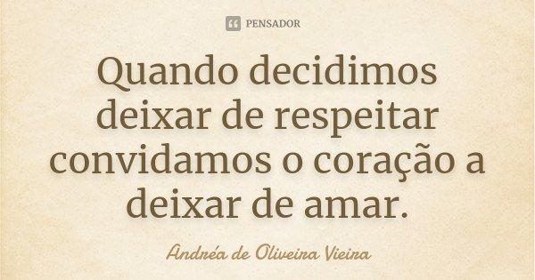 Quando decidimos deixar de respeitar convidamos o coração a deixar de amar.... Frase de Andréa de Oliveira Vieira.