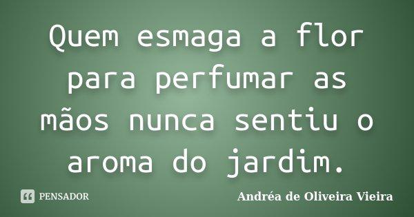 Quem esmaga a flor para perfumar as mãos nunca sentiu o aroma do jardim.... Frase de Andréa de Oliveira Vieira.