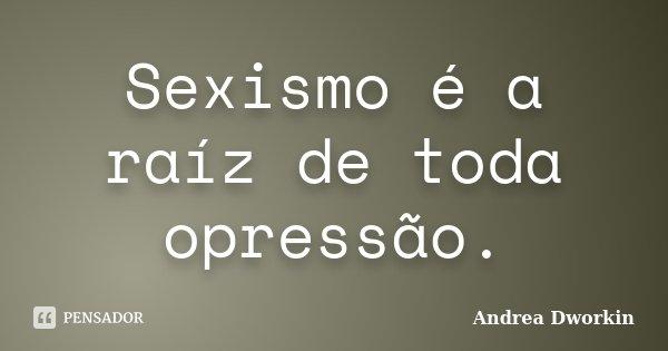 Sexismo é a raíz de toda opressão.... Frase de Andrea Dworkin.