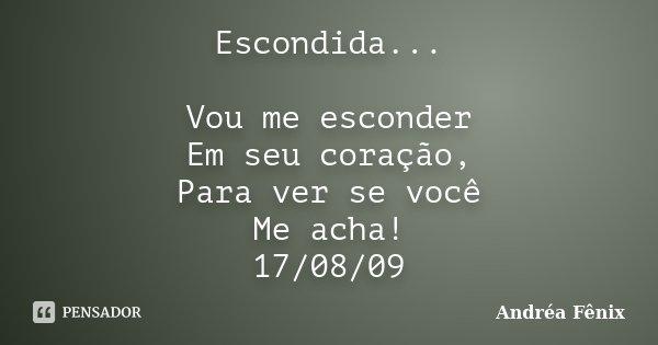 Escondida... Vou me esconder Em seu coração, Para ver se você Me acha! 17/08/09... Frase de Andréa Fênix.