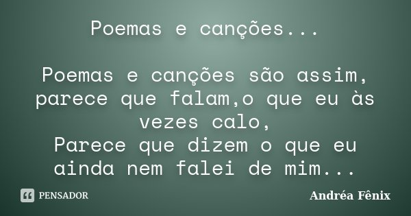 Poemas e canções... Poemas e canções são assim, parece que falam,o que eu às vezes calo, Parece que dizem o que eu ainda nem falei de mim...... Frase de Andréa Fênix.