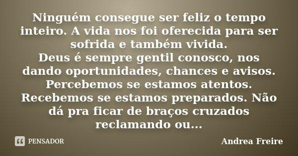 Ninguém consegue ser feliz o tempo inteiro. A vida nos foi oferecida para ser sofrida e também vivida. Deus é sempre gentil conosco, nos dando oportunidades, ch... Frase de Andrea Freire.