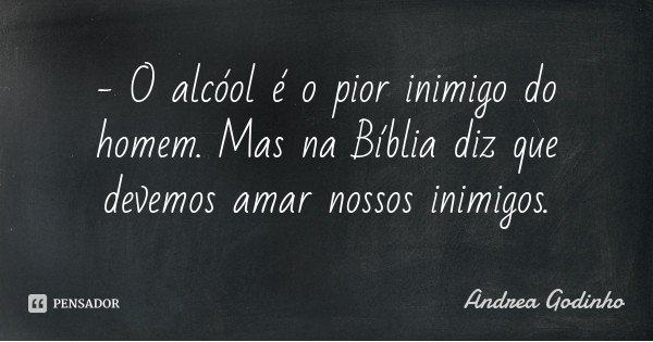 - O alcóol é o pior inimigo do homem. Mas na Bíblia diz que devemos amar nossos inimigos.... Frase de Andrea Godinho.