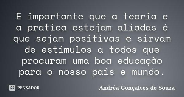 E importante que a teoria e a pratica estejam aliadas é que sejam positivas e sirvam de estímulos a todos que procuram uma boa educação para o nosso país e mund... Frase de Andréa Gonçalves de Souza.