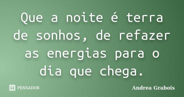 Que a noite é terra de sonhos, de refazer as energias para o dia que chega.... Frase de Andrea Grabois.