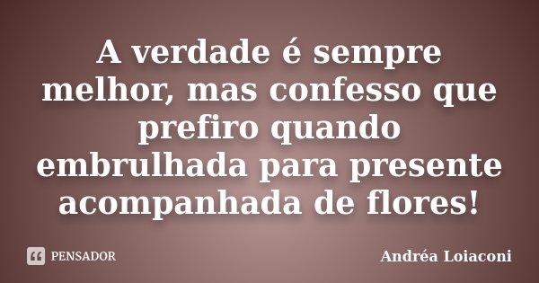 A verdade é sempre melhor, mas confesso que prefiro quando embrulhada para presente acompanhada de flores!... Frase de Andréa Loiaconi.