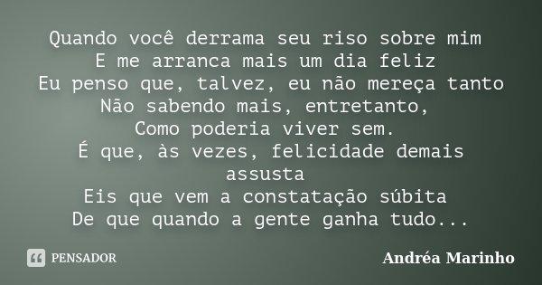 Quando você derrama seu riso sobre mim E me arranca mais um dia feliz Eu penso que, talvez, eu não mereça tanto Não sabendo mais, entretanto, Como poderia viver... Frase de Andréa Marinho.