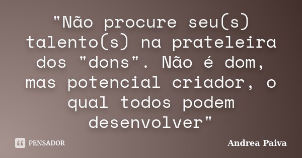 """""""Não procure seu(s) talento(s) na prateleira dos """"dons"""". Não é dom, mas potencial criador, o qual todos podem desenvolver""""... Frase de Andrea Paiva."""