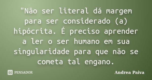 """""""Não ser literal dá margem para ser considerado (a) hipócrita. É preciso aprender a ler o ser humano em sua singularidade para que não se cometa tal engano... Frase de Andrea Paiva."""