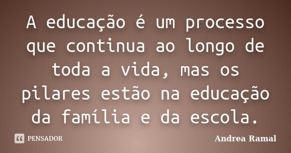 Frases Para Quem Passou De Ano Na Escola: A Educação é Um Processo Que Continua... Andrea Ramal