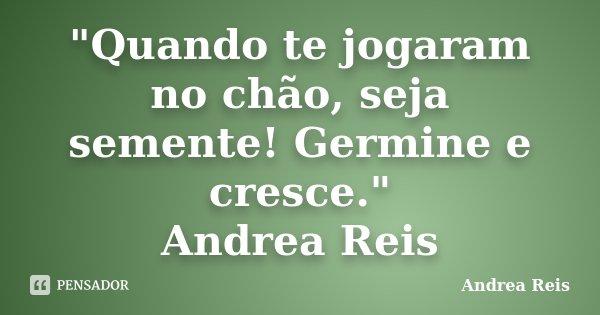 """""""Quando te jogaram no chão, seja semente! Germine e cresce."""" Andrea Reis... Frase de Andrea Reis."""
