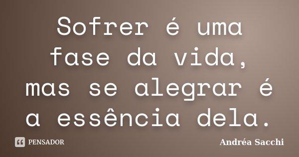 Sofrer é uma fase da vida, mas se alegrar é a essência dela.... Frase de Andréa Sacchi.
