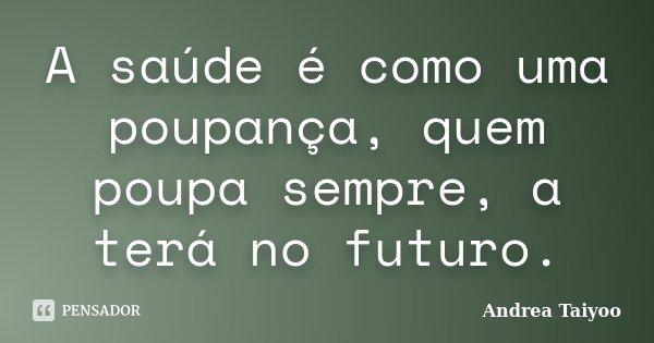 A saúde é como uma poupança, quem poupa sempre, a terá no futuro.... Frase de Andrea Taiyoo.