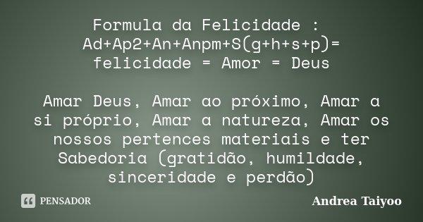 Formula da Felicidade : Ad+Ap2+An+Anpm+S(g+h+s+p)= felicidade = Amor = Deus Amar Deus, Amar ao próximo, Amar a si próprio, Amar a natureza, Amar os nossos perte... Frase de Andrea Taiyoo.
