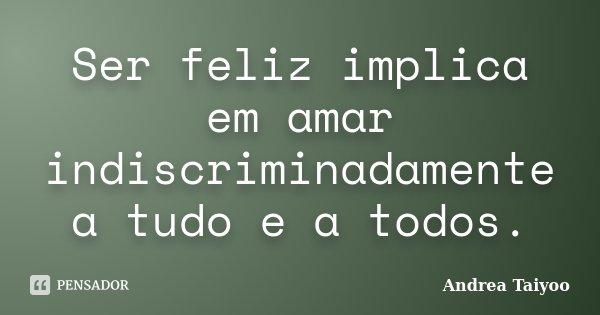Ser feliz implica em amar indiscriminadamente a tudo e a todos.... Frase de Andrea Taiyoo.