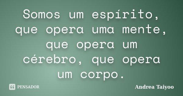Somos um espírito, que opera uma mente, que opera um cérebro, que opera um corpo.... Frase de Andrea Taiyoo.