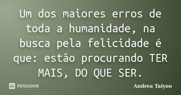 Um dos maiores erros de toda a humanidade, na busca pela felicidade é que: estão procurando TER MAIS, DO QUE SER.... Frase de Andrea Taiyoo.