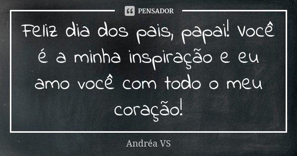 Feliz dia dos pais, papai! Você é a minha inspiração e eu amo você com todo o meu coração!... Frase de Andréa VS.