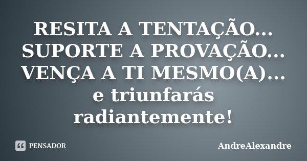 RESITA A TENTAÇÃO... SUPORTE A PROVAÇÃO... VENÇA A TI MESMO(A)... e triunfarás radiantemente!... Frase de AndreAlexandre.