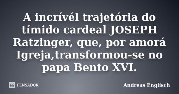 A incrívél trajetória do tímido cardeal JOSEPH Ratzinger, que, por amorá Igreja,transformou-se no papa Bento XVI.... Frase de Andreas Englisch.