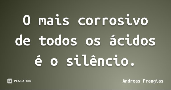 O mais corrosivo de todos os ácidos é o silêncio.... Frase de Andreas Frangias.