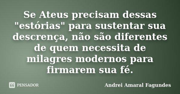 """Se Ateus precisam dessas """"estórias"""" para sustentar sua descrença, não são diferentes de quem necessita de milagres modernos para firmarem sua fé.... Frase de Andrei Amaral Fagundes."""