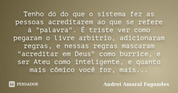 """Tenho dó do que o sistema fez as pessoas acreditarem ao que se refere à """"palavra"""". É triste ver como pegaram o livre arbítrio, adicionaram regras, e n... Frase de Andrei Amaral Fagundes."""