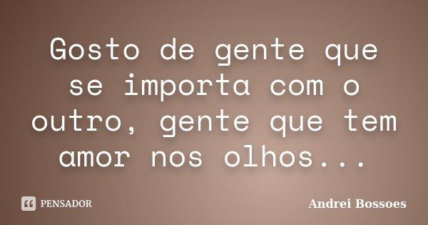 Gosto de gente que se importa com o outro, gente que tem amor nos olhos...... Frase de Andrei Bossoes.
