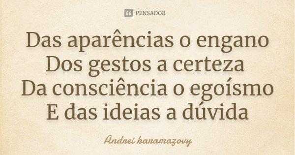 Das aparências o engano Dos gestos a certeza Da consciência o egoísmo E das ideias a dúvida... Frase de Andrei karamazovy.