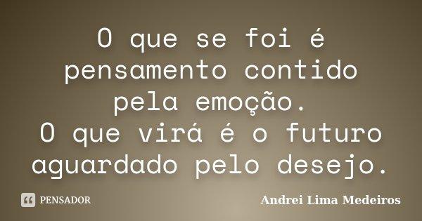 O que se foi é pensamento contido pela emoção. O que virá é o futuro aguardado pelo desejo.... Frase de Andrei Lima Medeiros.