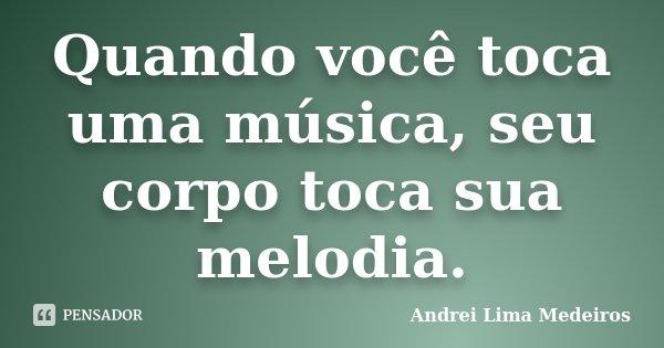 Quando você toca uma música, seu corpo toca sua melodia.... Frase de Andrei Lima Medeiros.