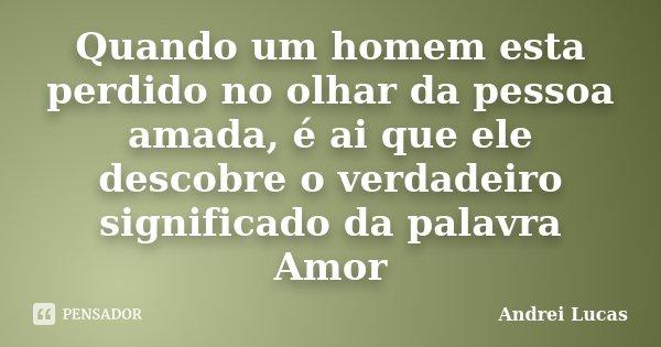 Quando um homem esta perdido no olhar da pessoa amada, é ai que ele descobre o verdadeiro significado da palavra Amor... Frase de Andrei Lucas.